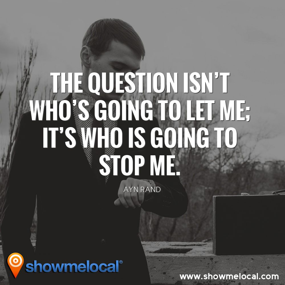The question isn't who's going to let me; it's who is going to stop me. ~ Ayn Rand