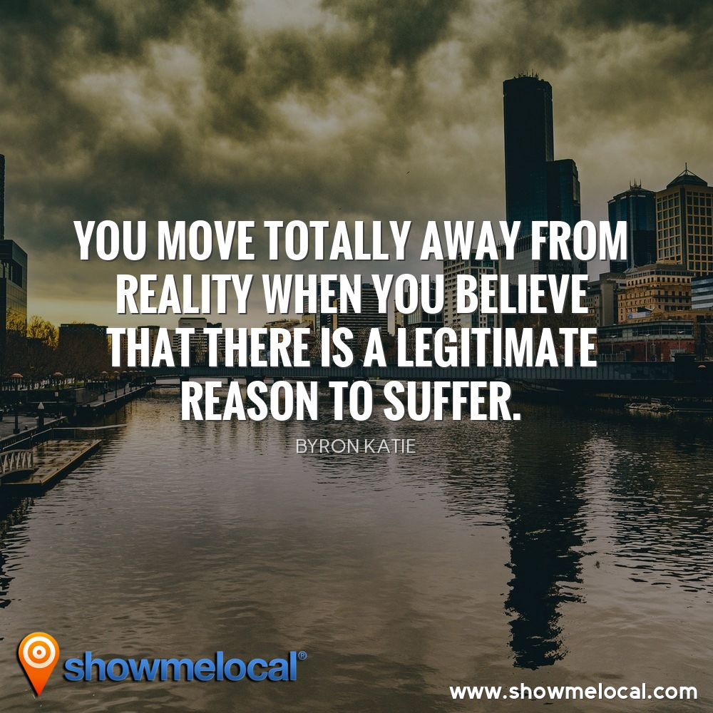 You move totally away from reality when you believe that there is a legitimate reason to suffer. ~ Byron Katie