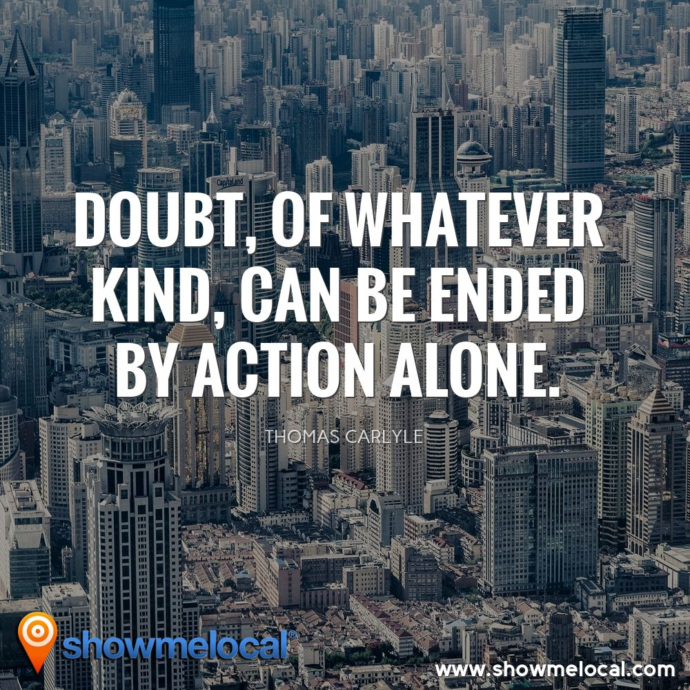 Doubt, of whatever kind, can be ended by action alone. ~ Thomas Carlyle