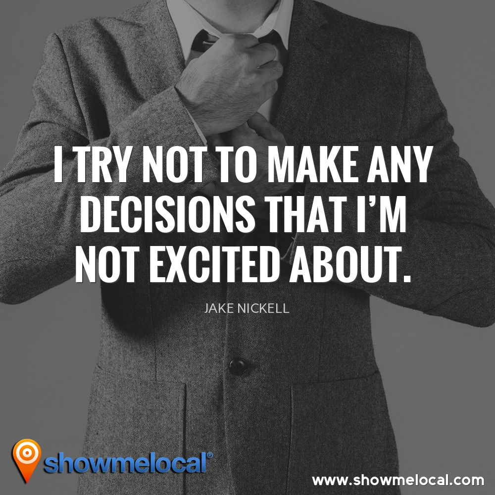 I try not to make any decisions that I'm not excited about. ~ Jake Nickell