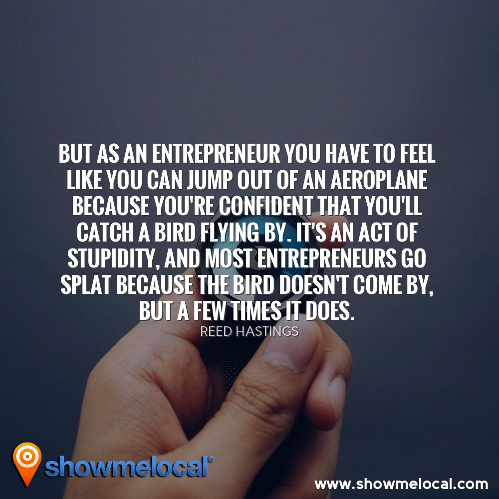 But as an entrepreneur you have to feel like you can jump out of an aeroplane because you're confident that you'll catch a bird flying by. It's an act of stupidity, and most entrepreneurs go splat because the bird doesn't come by, but a few times it does. ~ Reed Hastings
