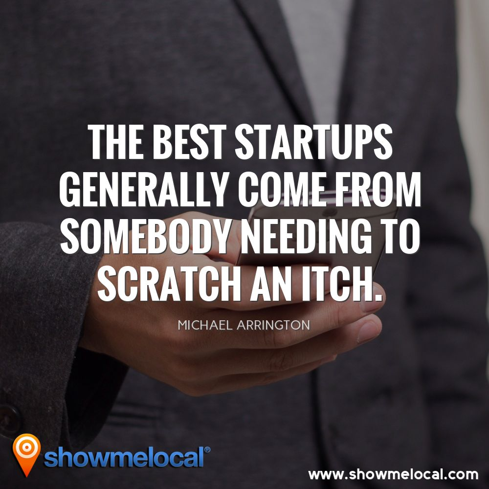 The best startups generally come from somebody needing to scratch an itch. ~ Michael Arrington