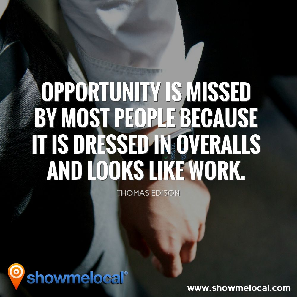 Opportunity is missed by most people because it is dressed in overalls and looks like work. ~ Thomas Edison