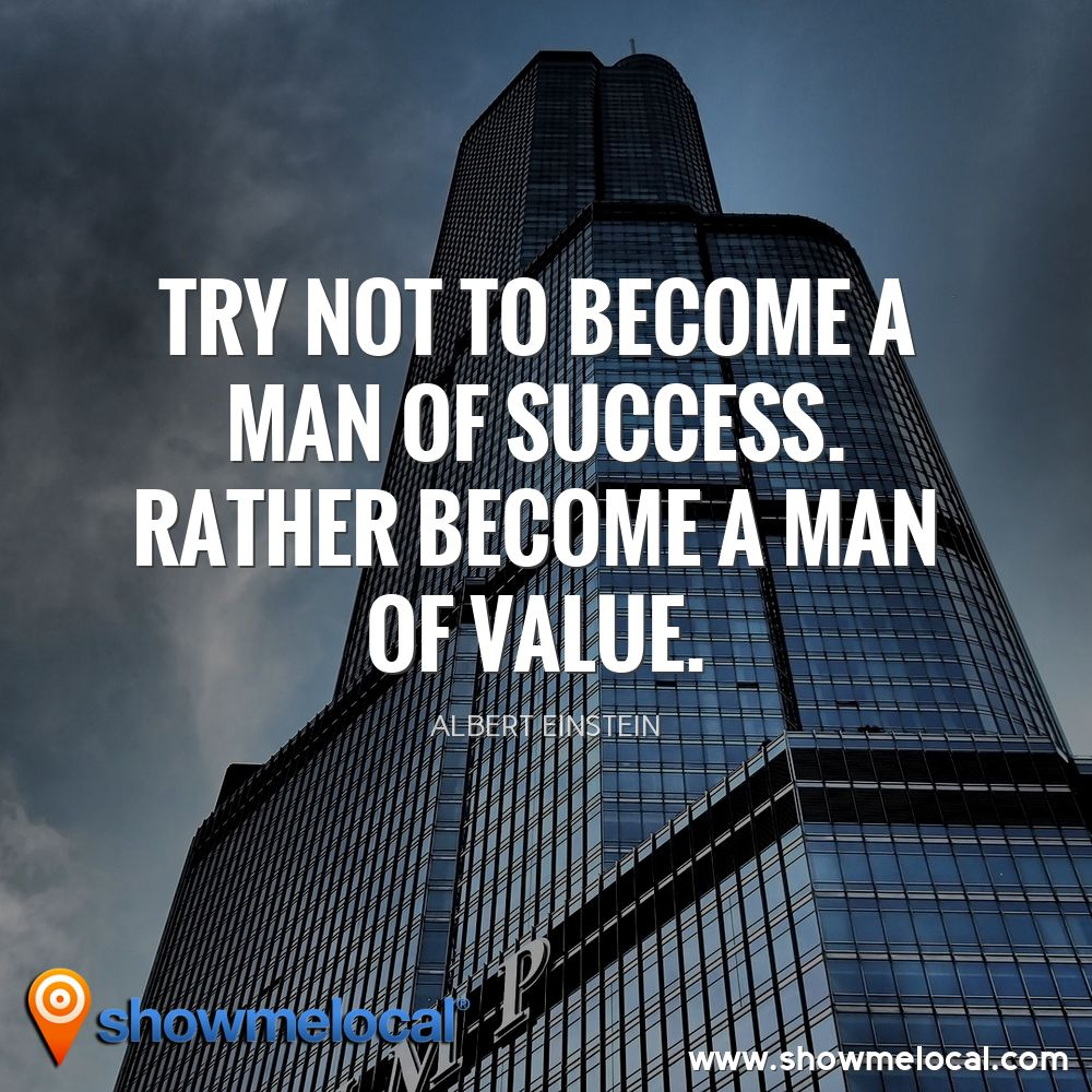 Try not to become a man of success. Rather become a man of value. ~ Albert Einstein
