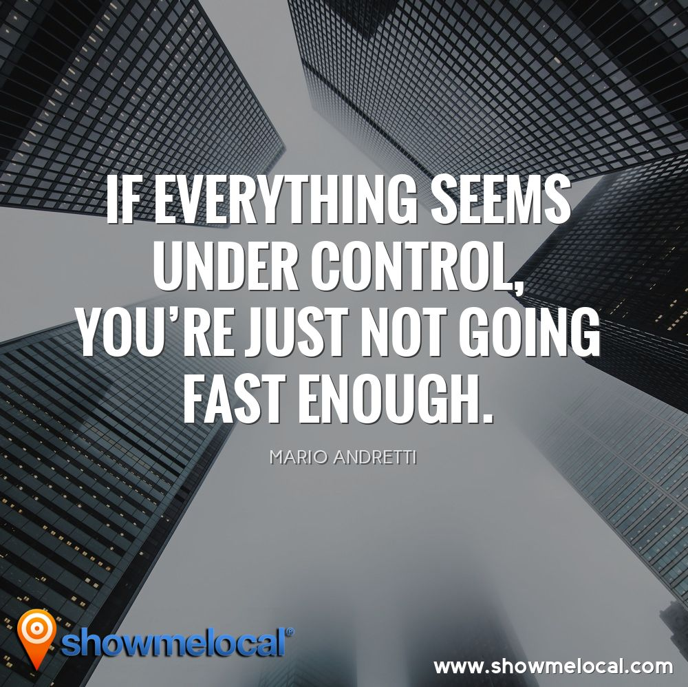 If everything seems under control, you're just not going fast enough. ~ Mario Andretti