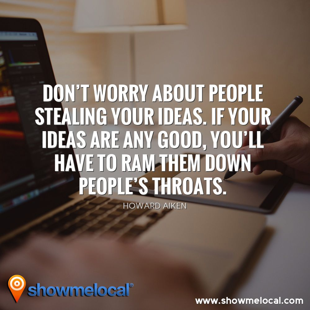 Don't worry about people stealing your ideas. If your ideas are any good, you'll have to ram them down people's throats. ~ Howard Aiken