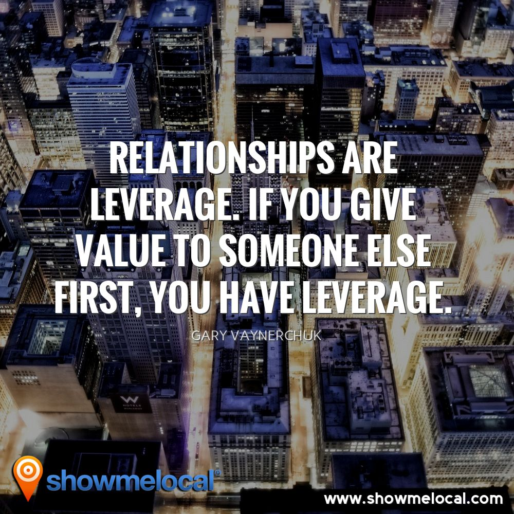 Relationships are leverage. If you give value to someone else first, you have leverage. ~ Gary Vaynerchuk